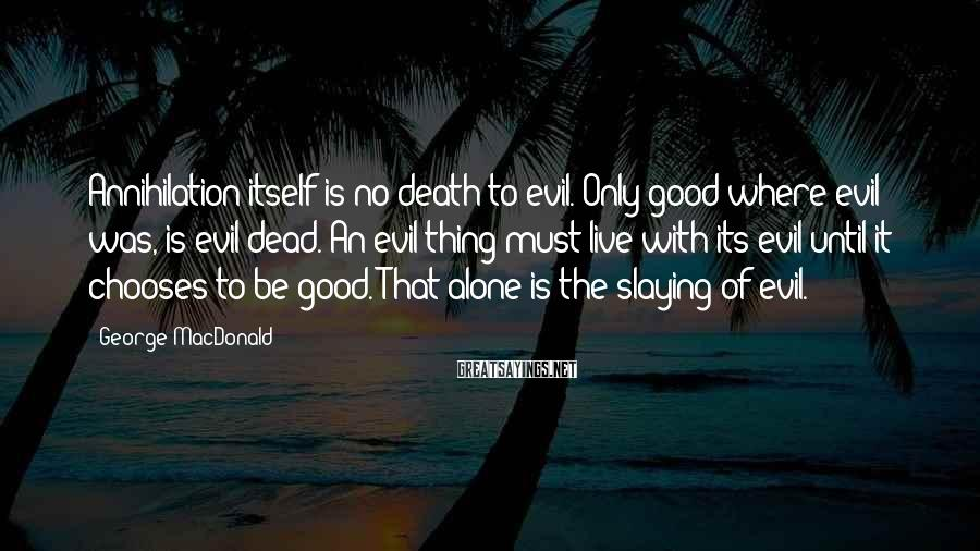 George MacDonald Sayings: Annihilation itself is no death to evil. Only good where evil was, is evil dead.