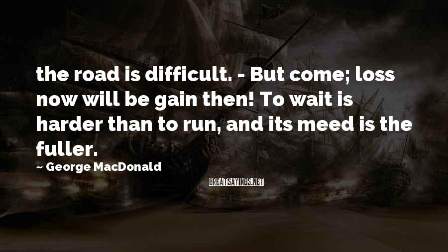 George MacDonald Sayings: the road is difficult. - But come; loss now will be gain then! To wait