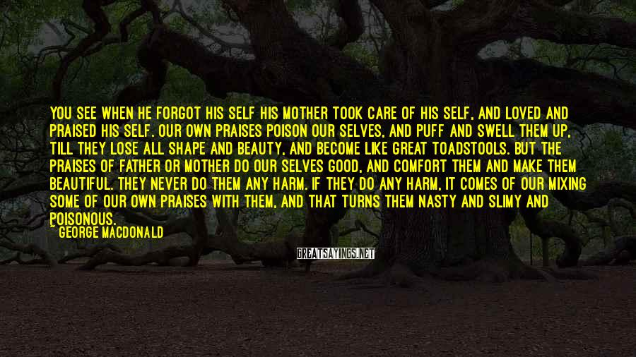 George MacDonald Sayings: You see when he forgot his Self his mother took care of his Self, and