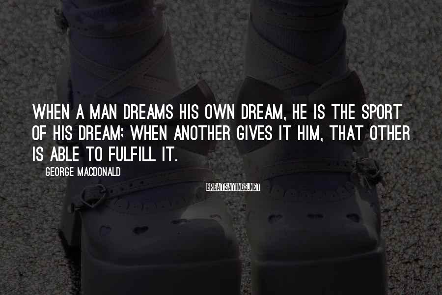 George MacDonald Sayings: When a man dreams his own dream, he is the sport of his dream; when