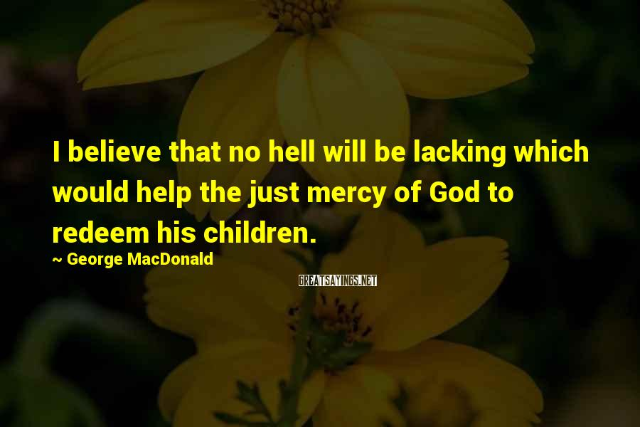 George MacDonald Sayings: I believe that no hell will be lacking which would help the just mercy of