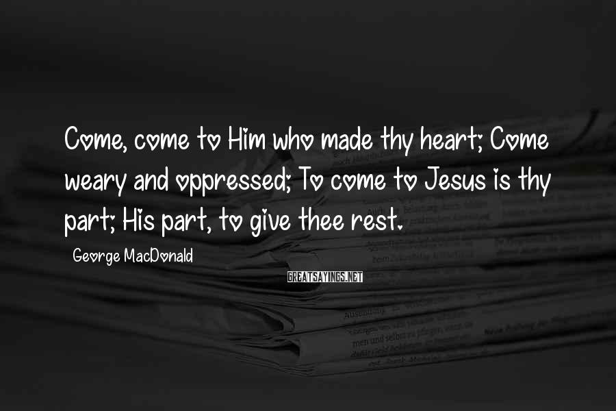 George MacDonald Sayings: Come, come to Him who made thy heart; Come weary and oppressed; To come to