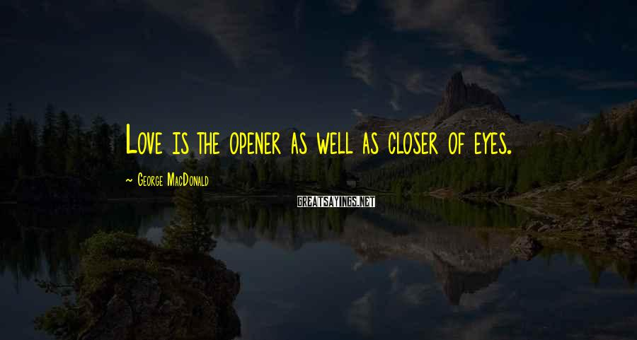 George MacDonald Sayings: Love is the opener as well as closer of eyes.