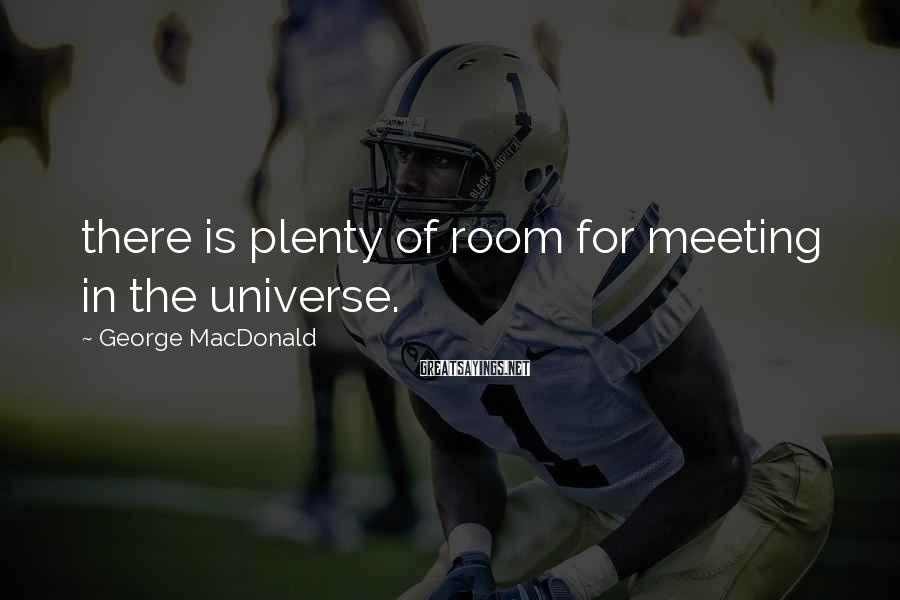 George MacDonald Sayings: there is plenty of room for meeting in the universe.