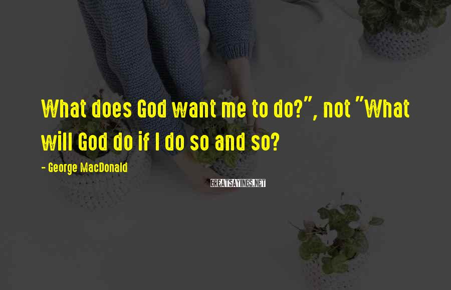 "George MacDonald Sayings: What does God want me to do?"", not ""What will God do if I do"