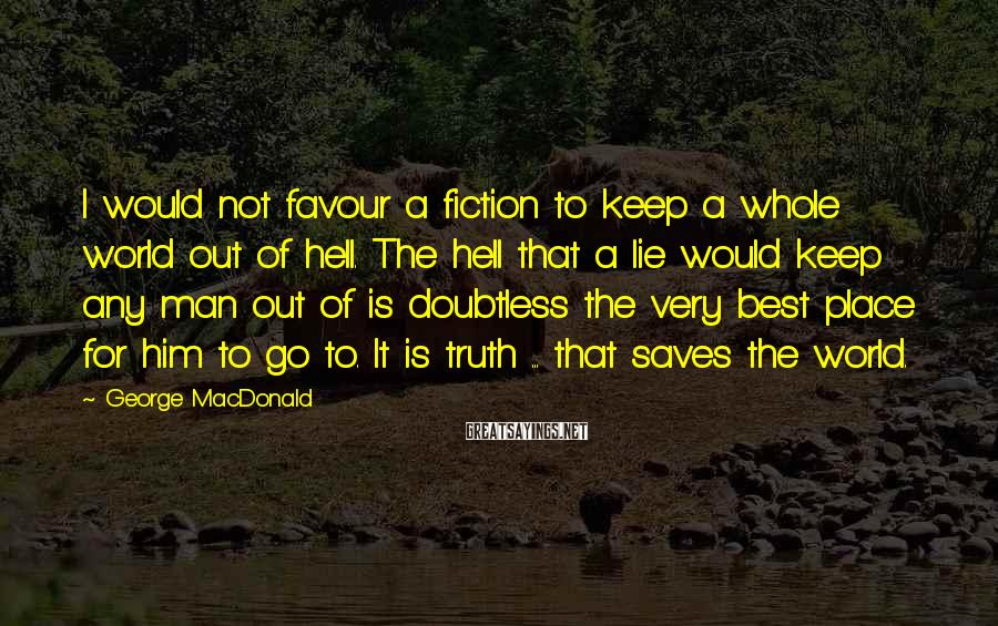 George MacDonald Sayings: I would not favour a fiction to keep a whole world out of hell. The