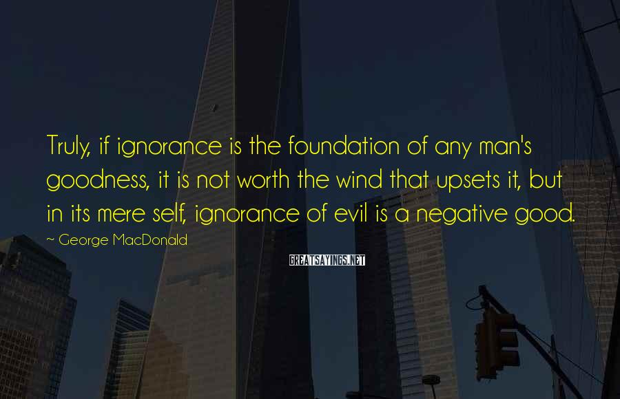 George MacDonald Sayings: Truly, if ignorance is the foundation of any man's goodness, it is not worth the