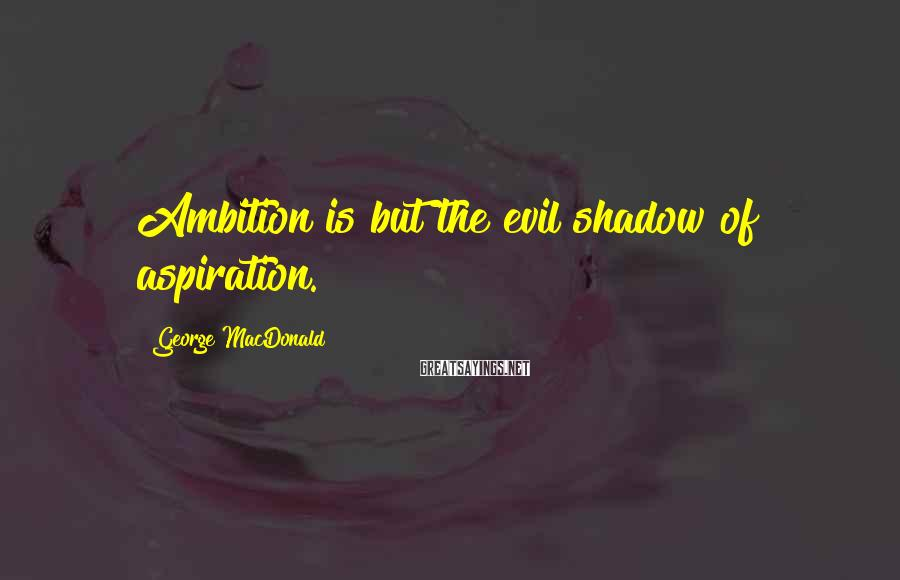 George MacDonald Sayings: Ambition is but the evil shadow of aspiration.