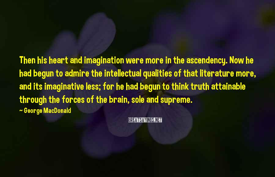 George MacDonald Sayings: Then his heart and imagination were more in the ascendency. Now he had begun to