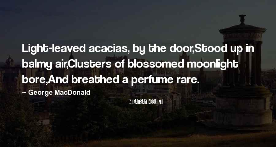 George MacDonald Sayings: Light-leaved acacias, by the door,Stood up in balmy air,Clusters of blossomed moonlight bore,And breathed a