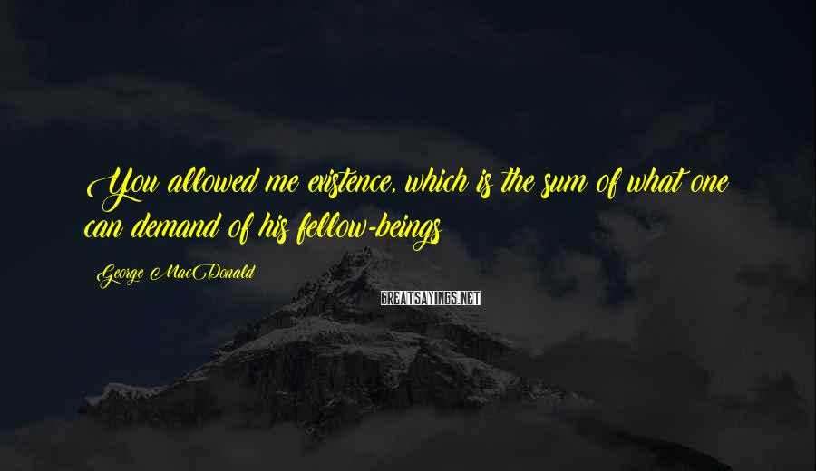 George MacDonald Sayings: You allowed me existence, which is the sum of what one can demand of his