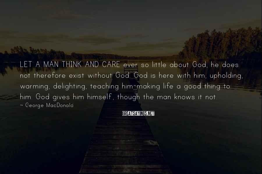 George MacDonald Sayings: LET A MAN THINK AND CARE ever so little about God, he does not therefore