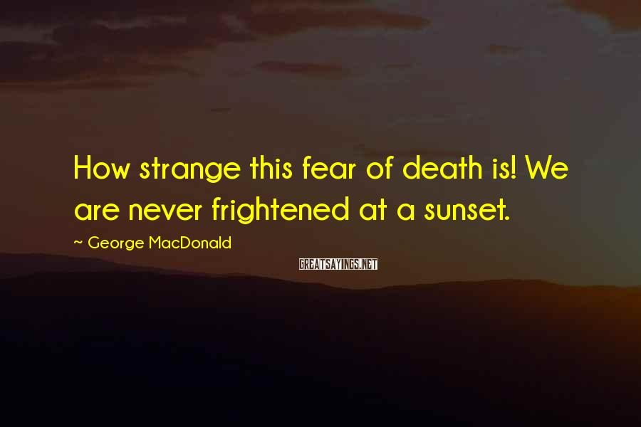 George MacDonald Sayings: How strange this fear of death is! We are never frightened at a sunset.