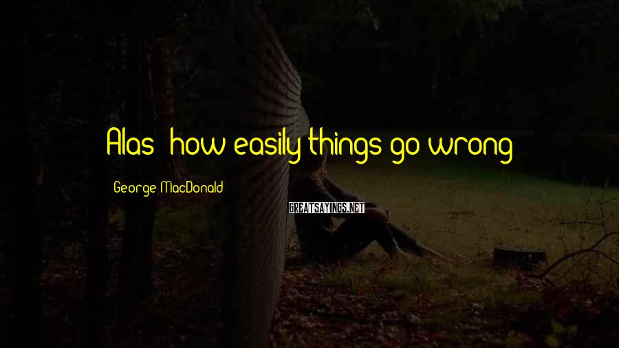 George MacDonald Sayings: Alas! how easily things go wrong!
