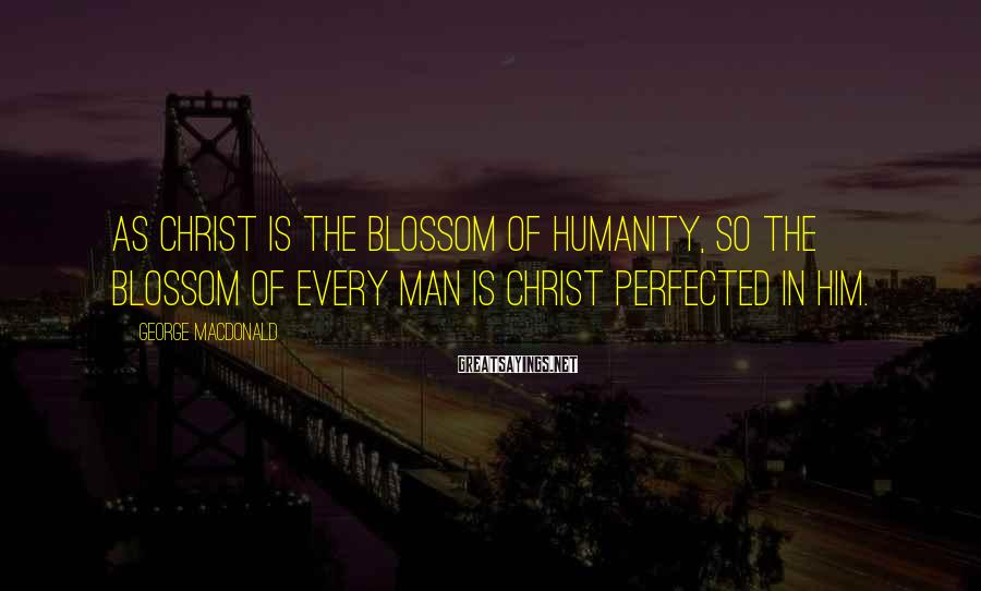 George MacDonald Sayings: As Christ is the blossom of humanity, so the blossom of every man is Christ