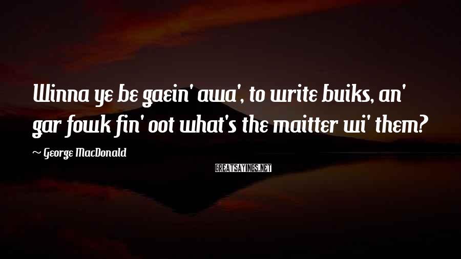George MacDonald Sayings: Winna ye be gaein' awa', to write buiks, an' gar fowk fin' oot what's the