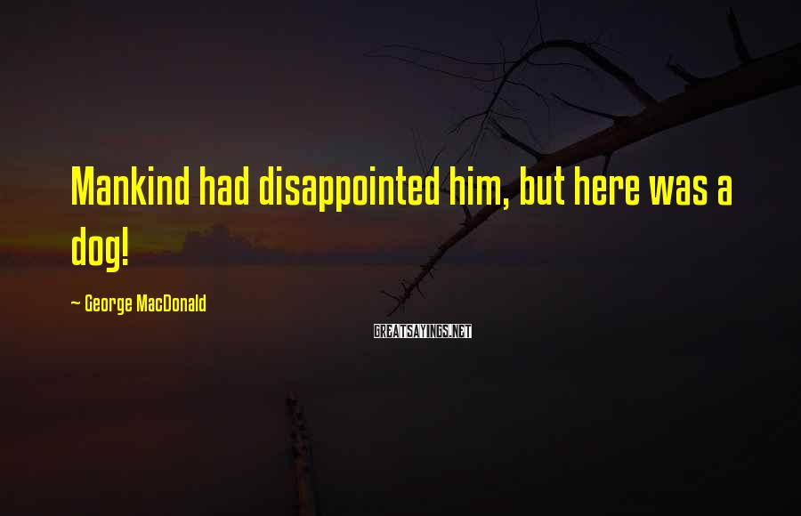 George MacDonald Sayings: Mankind had disappointed him, but here was a dog!