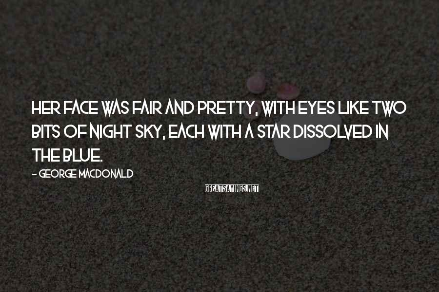 George MacDonald Sayings: Her face was fair and pretty, with eyes like two bits of night sky, each