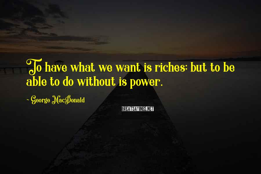 George MacDonald Sayings: To have what we want is riches; but to be able to do without is