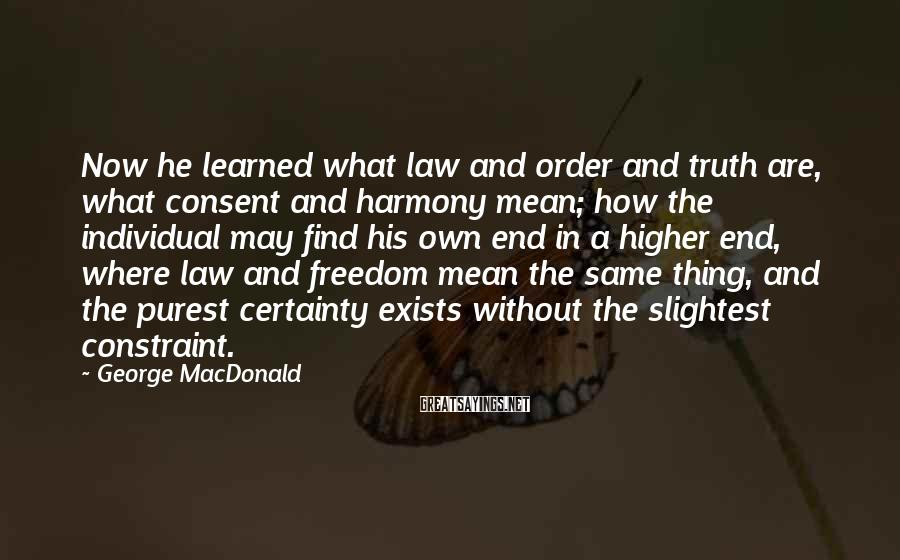 George MacDonald Sayings: Now he learned what law and order and truth are, what consent and harmony mean;