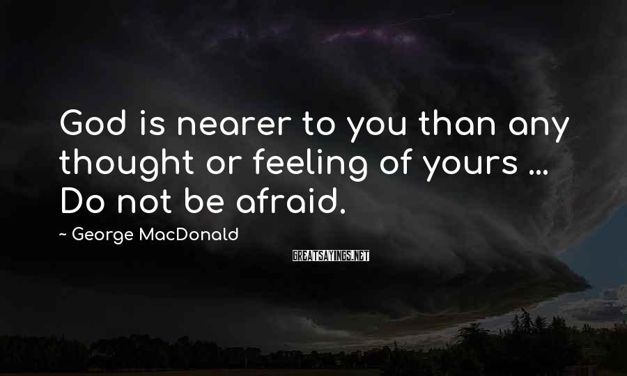 George MacDonald Sayings: God is nearer to you than any thought or feeling of yours ... Do not