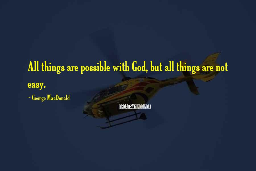George MacDonald Sayings: All things are possible with God, but all things are not easy.