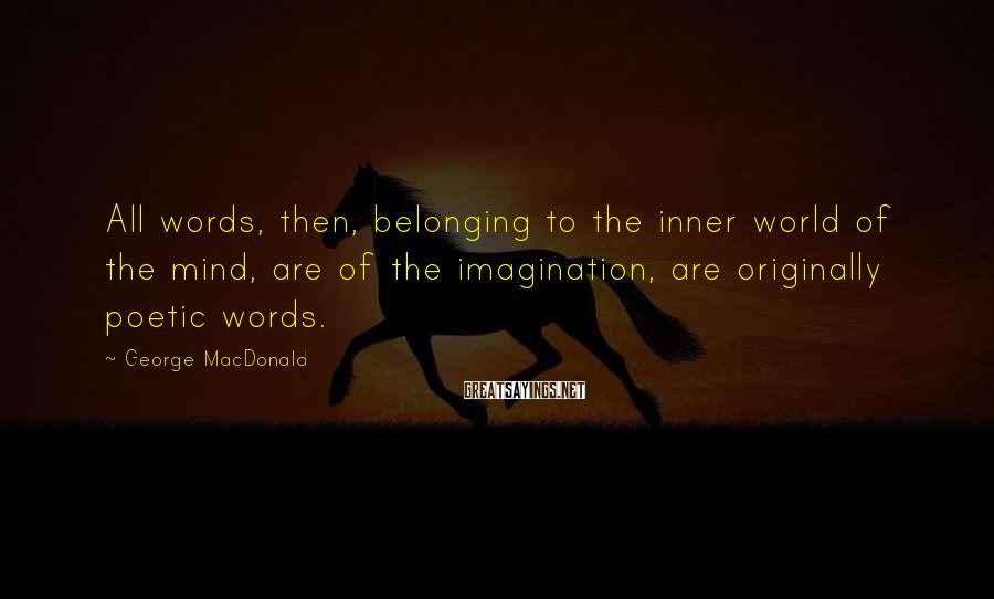 George MacDonald Sayings: All words, then, belonging to the inner world of the mind, are of the imagination,