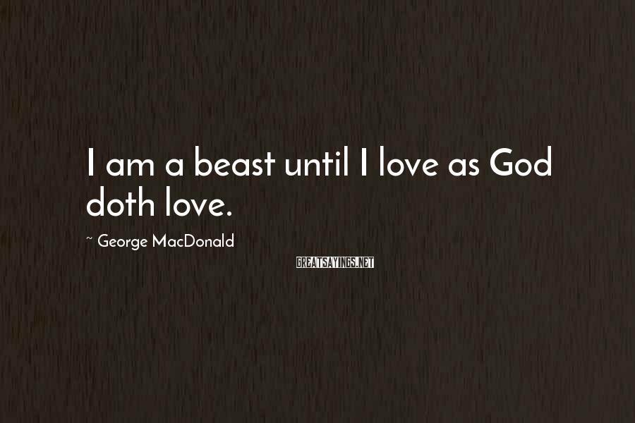 George MacDonald Sayings: I am a beast until I love as God doth love.