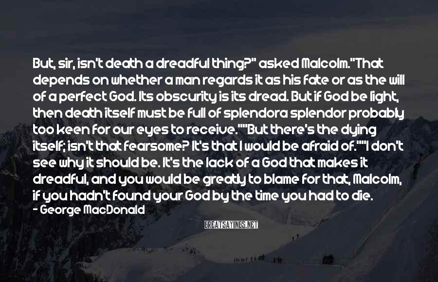 "George MacDonald Sayings: But, sir, isn't death a dreadful thing?"" asked Malcolm.""That depends on whether a man regards"