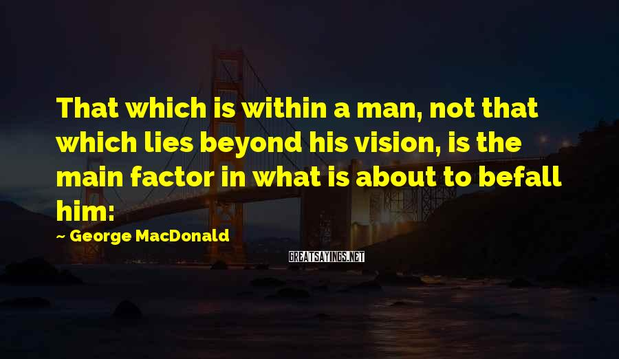George MacDonald Sayings: That which is within a man, not that which lies beyond his vision, is the