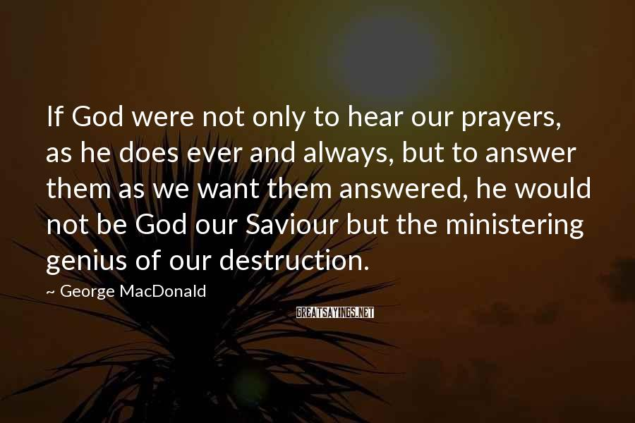 George MacDonald Sayings: If God were not only to hear our prayers, as he does ever and always,