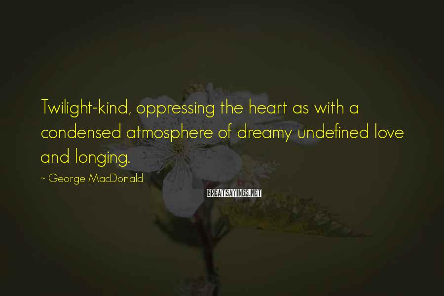 George MacDonald Sayings: Twilight-kind, oppressing the heart as with a condensed atmosphere of dreamy undefined love and longing.