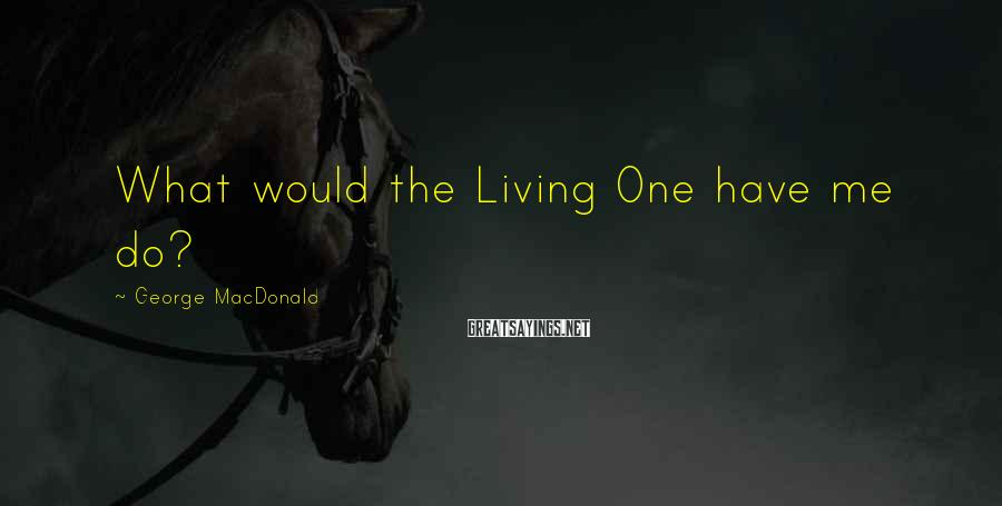 George MacDonald Sayings: What would the Living One have me do?