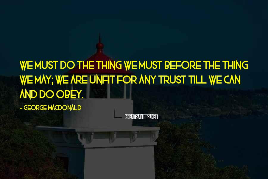 George MacDonald Sayings: We must do the thing we must Before the thing we may; We are unfit