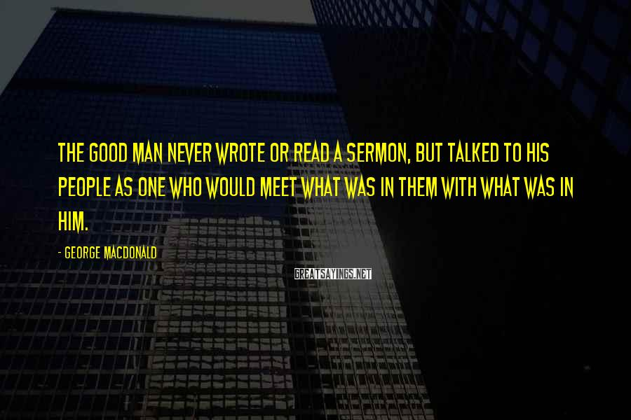 George MacDonald Sayings: The good man never wrote or read a sermon, but talked to his people as