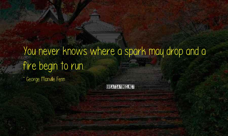 George Manville Fenn Sayings: You never knows where a spark may drop and a fire begin to run.