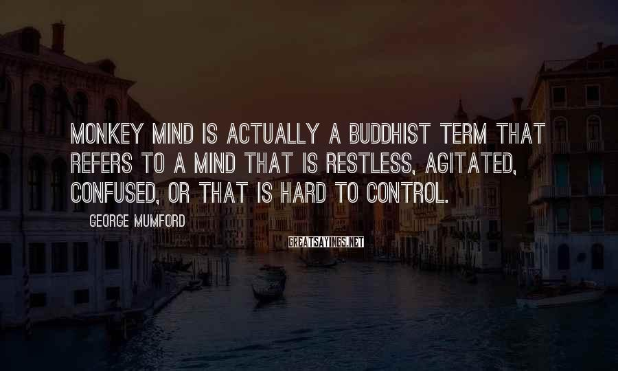 George Mumford Sayings: Monkey mind is actually a Buddhist term that refers to a mind that is restless,