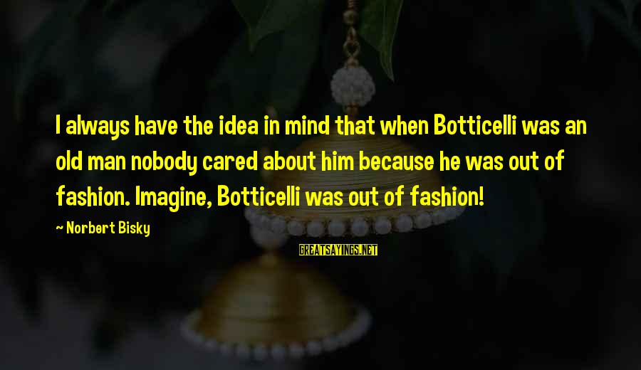 George Petrie Sayings By Norbert Bisky: I always have the idea in mind that when Botticelli was an old man nobody