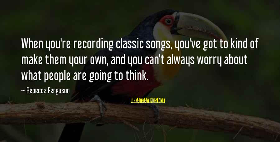 George Petrie Sayings By Rebecca Ferguson: When you're recording classic songs, you've got to kind of make them your own, and