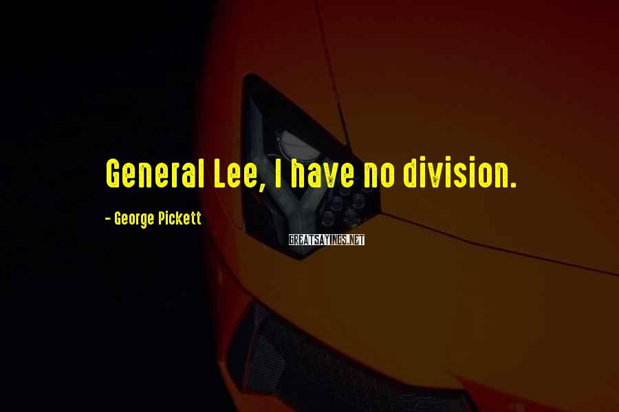 George Pickett Sayings: General Lee, I have no division.