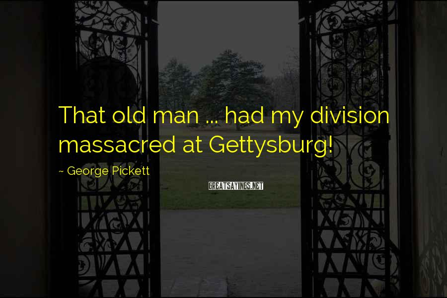 George Pickett Sayings: That old man ... had my division massacred at Gettysburg!