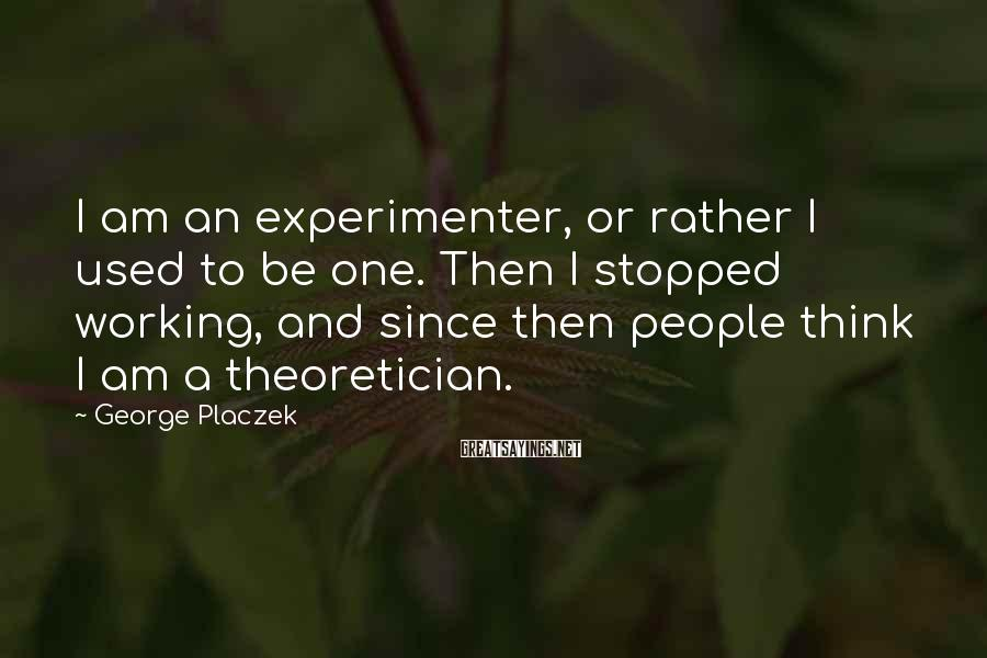 George Placzek Sayings: I am an experimenter, or rather I used to be one. Then I stopped working,