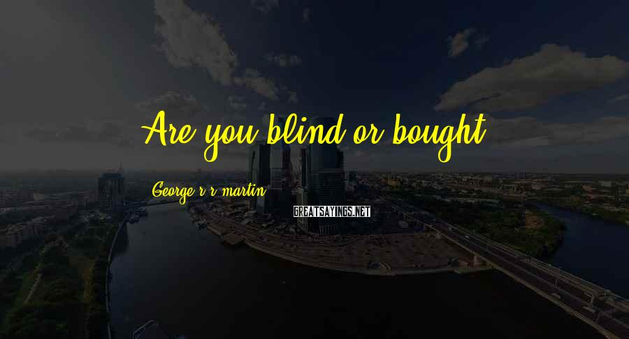 George R R Martin Sayings: Are you blind or bought?