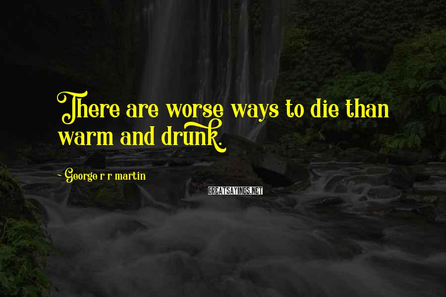 George R R Martin Sayings: There are worse ways to die than warm and drunk.