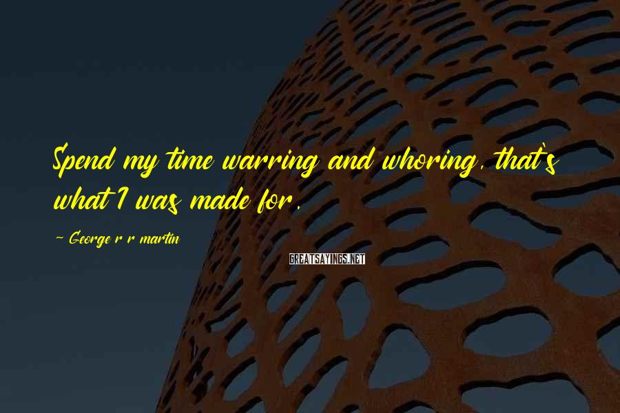 George R R Martin Sayings: Spend my time warring and whoring, that's what I was made for.