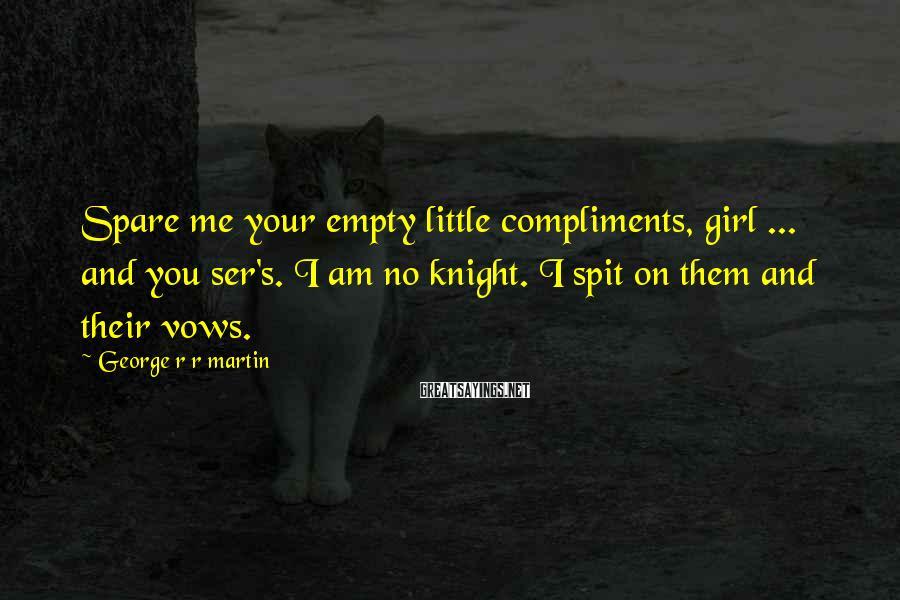 George R R Martin Sayings: Spare me your empty little compliments, girl ... and you ser's. I am no knight.
