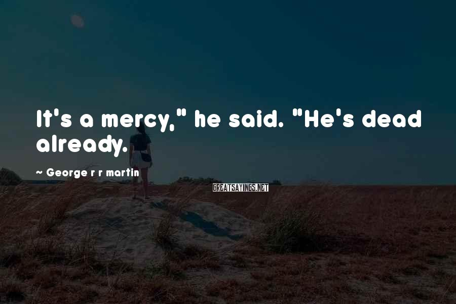 "George R R Martin Sayings: It's a mercy,"" he said. ""He's dead already."
