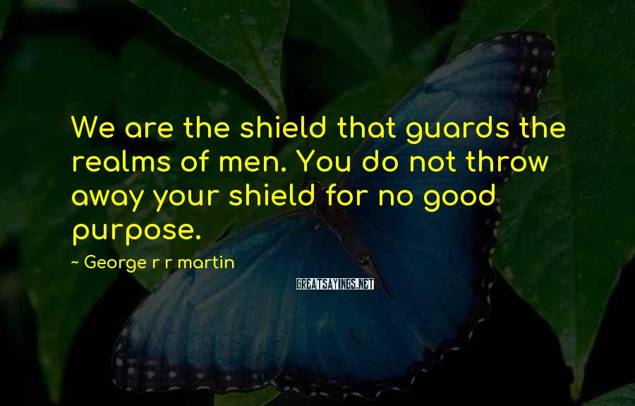 George R R Martin Sayings: We are the shield that guards the realms of men. You do not throw away