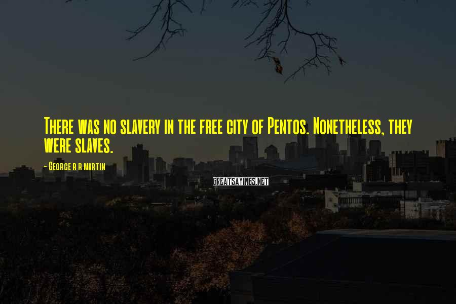 George R R Martin Sayings: There was no slavery in the free city of Pentos. Nonetheless, they were slaves.