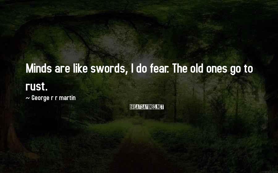 George R R Martin Sayings: Minds are like swords, I do fear. The old ones go to rust.